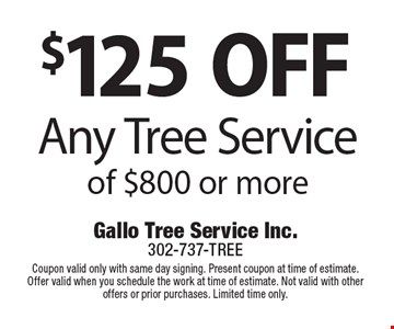$125 OFF Any Tree Service of $800 or more. Coupon valid only with same day signing. Present coupon at time of estimate. Offer valid when you schedule the work at time of estimate. Not valid with other offers or prior purchases. Limited time only.