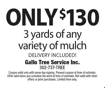 Only $130 3 yards of any variety of mulch. Delivery included! Coupon valid only with same day signing. Present coupon at time of estimate. Offer valid when you schedule the work at time of estimate. Not valid with other offers or prior purchases. Limited time only.