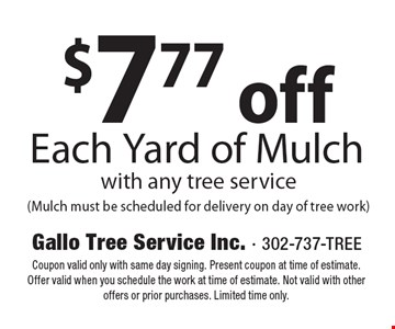 $7.77 off Each Yard of Mulch with any tree service (Mulch must be scheduled for delivery on day of tree work). Coupon valid only with same day signing. Present coupon at time of estimate. Offer valid when you schedule the work at time of estimate. Not valid with other offers or prior purchases. Limited time only.