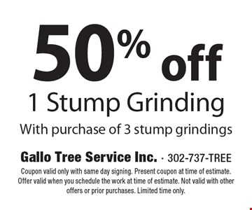 50% off 1 Stump Grinding With purchase of 3 stump grindings. Coupon valid only with same day signing. Present coupon at time of estimate. Offer valid when you schedule the work at time of estimate. Not valid with other offers or prior purchases. Limited time only.