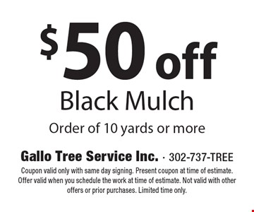 $50 off Black Mulch Order of 10 yards or more. Coupon valid only with same day signing. Present coupon at time of estimate. Offer valid when you schedule the work at time of estimate. Not valid with other offers or prior purchases. Limited time only.