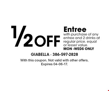 1/2 Off Entree with purchase of any entree and 2 drinks at regular price. equal or lesser value.MON -WEDS ONLY. With this coupon. Not valid with other offers. Expires 04-06-17.