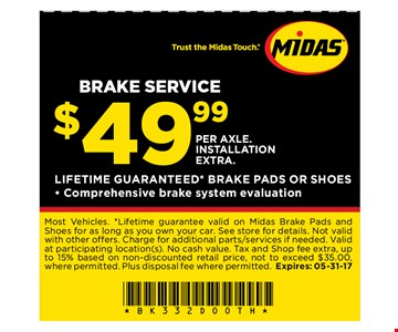 $49.99 Brake Service. PER AXLE. INSTALLATION EXTRA.. Most Vehicles. *Lifetime guarantee valid on Midas Brake Pads andShoes for as long as you own your car. See store for details. Not validwith other offers. Charge for additional parts/services if needed. Validat participating location(s). No cash value. Tax and Shop fee extra, upto 15% based on non-discounted retail price, not to exceed $35.00,where permitted. Plus disposal fee where permitted. Expires: 05-31-17