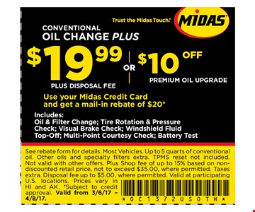 $19.99 Conventional Oil Change Plus. See rebate form for details. Most Vehicles. Up to 5 quarts of conventionaloil. Other oils and specialty fi lters extra. TPMS reset not included. Not valid with other offers. Plus Shop fee of up to 15% based on nondiscounted retail price, not to exceed $35.00, where permitted. Taxes extra. Disposal fee up to $5.00, where permitted. Valid at participating U.S. locations. Prices vary in HI and AK. *Subject to credit approval. Valid from 3/6/17 - 04-08-17.