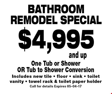 Bathroom remodel special$4,995 and up. One Tub or Shower OR Tub to Shower Conversion Includes new tile - floor - sink - toilet vanity - towel rack & toilet paper holder Call for details Expires 05-04-17