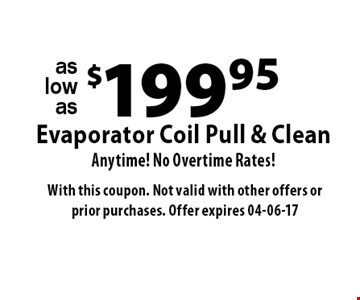 $199.95Evaporator Coil Pull & CleanAnytime! No Overtime Rates! . With this coupon. Not valid with other offers or prior purchases. Offer expires 04-06-17