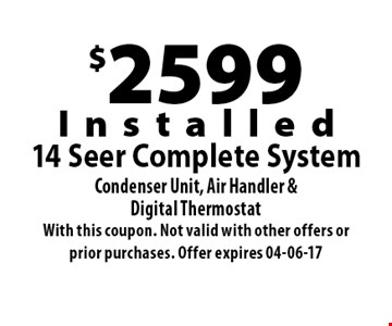 $2599Installed14 Seer Complete SystemCondenser Unit, Air Handler &Digital Thermostat. With this coupon. Not valid with other offers or prior purchases. Offer expires 04-06-17