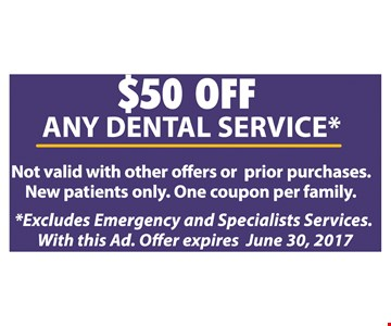 $50 off any dental service. Excludes emergency and specialists services. New patients only. Not valid with other offers or prior purchases. One coupon per family. Expires 6-30-17.
