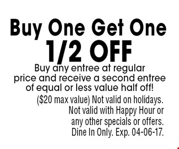 Buy One Get One 1/2 off Buy any entree at regular price and receive a second entree of equal or less value half off!. ($20 max value) Not valid on holidays. Not valid with Happy Hour or any other specials or offers. Dine In Only. Exp. 04-06-17.