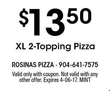 $13.50XL 2-Topping Pizza. Valid only with coupon. Not valid with any other offer. Expires 4-06-17. MINT