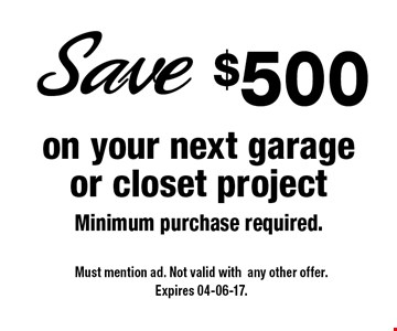 $500 on your next garage or closet projectMinimum purchase required.. Must mention ad. Not valid withany other offer.Expires 04-06-17.