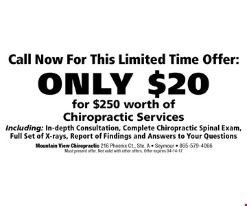 Call Now For This Limited Time Offer:only $20for $250 worth of Chiropractic ServicesIncluding: In-depth Consultation, Complete Chiropractic Spinal Exam,Full Set of X-rays, Report of Findings and Answers to Your Questions. Mountain View Chiropractic 216 Phoenix Ct., Ste. A - Seymour - 865-579-4066Must present offer. Not valid with other offers. Offer expires 04-14-17.