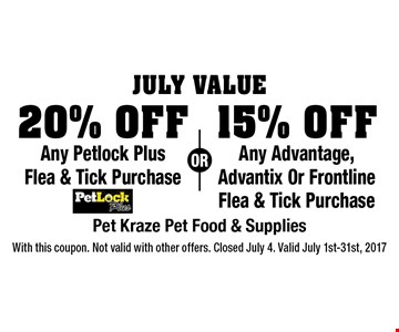 July Value: 20% Off Any Petlock Plus Flea & Tick Purchase OR 15% Off Any Advantage, Advantix Or Frontline Flea & Tick Purchase. With this coupon. Not valid with other offers. Closed July 4. Valid July 1st-31st, 2017