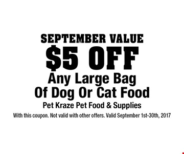 September Value $5 Off Any Large Bag Of Dog Or Cat Food. With this coupon. Not valid with other offers. Valid September 1st-30th, 2017