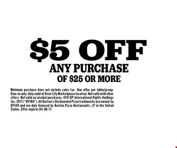 $5 OFFANY PURCHASE OF $25 OR MORE. Minimum purchase does not include sales tax. One offer per table/group. Dine-in only. Only valid at River City Marketplace location. Not valid with other offers. Not valid on alcohol purchases.  BP International Rights Holdings Inc. 2017 (