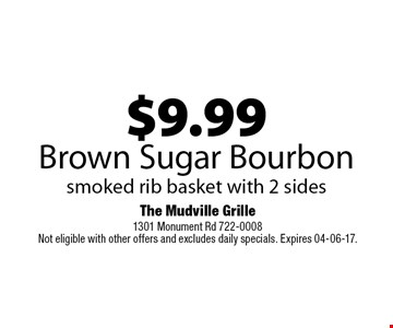 $9.99Brown Sugar Bourbonsmoked rib basket with 2 sides. The Mudville Grille1301 Monument Rd 722-0008Not eligible with other offers and excludes daily specials. Expires 04-06-17.