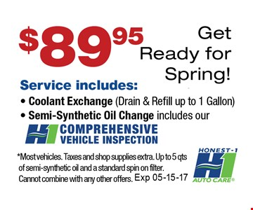 $89.95 Get Ready For Spring. Service includes: Coolant Exchange (Drain & Refill up to 1 Gallon), Semi-Synthetic Oil Change. *Most vehicles. Taxes and shop supplies extra. Up to 5 qts of semi-synthetic oil and a standard spin on filter. Cannot combine with any other offers. Expires 5/15/17.