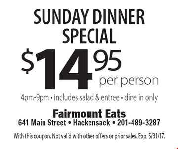 Sunday Dinner Special $14.95 per person. 4pm-9pm. Includes salad & entree. Dine in only. With this coupon. Not valid with other offers or prior sales. Exp. 5/31/17.