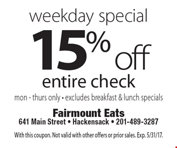 Weekday Special - 15% off entire check. Mon.-Thurs. only. Excludes breakfast & lunch specials. With this coupon. Not valid with other offers or prior sales. Exp. 5/31/17.