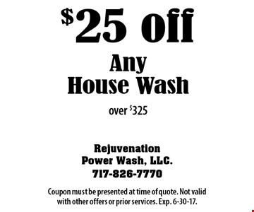 $25 off any house wash over $325. Coupon must be presented at time of quote. Not valid with other offers or prior services. Exp. 6-30-17.