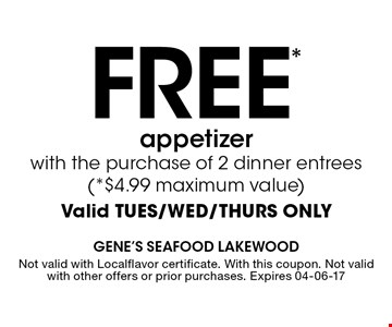 FREE* appetizer with the purchase of 2 dinner entrees (*$4.99 maximum value) Valid TUES/WED/THURS ONLY. Not valid with Localflavor certificate. With this coupon. Not valid with other offers or prior purchases. Expires 04-06-17
