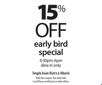 15% off early bird special 4:30pm-6pm. Dine in only. With this coupon. Not valid with Local Flavor certificates or other offers.