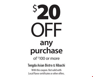 $20 off any purchase of $100 or more. With this coupon. Not valid with Local Flavor certificates or other offers.