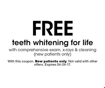free teeth whitening for lifewith comprehensive exam, x-rays & cleaning (new patients only). With this coupon. New patients only. Not valid with other offers. Expires 04-24-17.