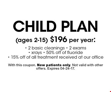 child plan (ages 2-15) $196 per year:- 2 basic cleanings - 2 exams - xrays - 50% off of fluoride - 15% off of all treatment received at our office. With this coupon. New patients only. Not valid with other offers. Expires 04-24-17.