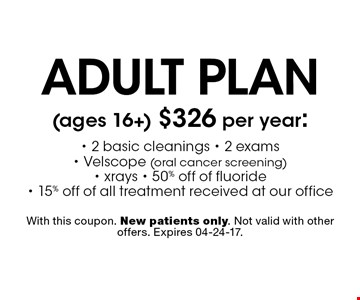 adult plan (ages 16+) $326 per year:- 2 basic cleanings - 2 exams - Velscope (oral cancer screening) - xrays - 50% off of fluoride - 15% off of all treatment received at our office. With this coupon. New patients only. Not valid with other offers. Expires 04-24-17.