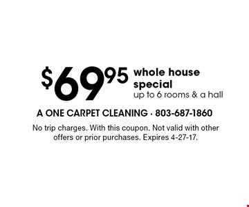 $69.95 whole house specialup to 6 rooms & a hall. No trip charges. With this coupon. Not valid with other offers or prior purchases. Expires 4-27-17.