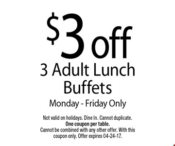 $3 off3 Adult Lunch BuffetsMonday - Friday Only. Not valid on holidays. Dine In. Cannot duplicate. One coupon per table. Cannot be combined with any other offer. With this coupon only. Offer expires 04-24-17.