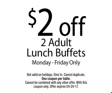 $2 off2 Adult Lunch BuffetsMonday - Friday Only. Not valid on holidays. Dine In. Cannot duplicate. One coupon per table. Cannot be combined with any other offer. With this coupon only. Offer expires 04-24-17.