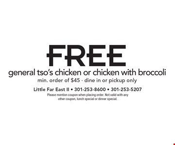 FREE general tso's chicken or chicken with broccoli. Min. order of $45. Dine in or pickup only. Please mention coupon when placing order. Not valid with any other coupon, lunch special or dinner special.