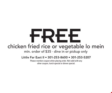 FREE chicken fried rice or vegetable lo mein. Min. order of $35. Dine in or pickup only. Please mention coupon when placing order. Not valid with any other coupon, lunch special or dinner special.