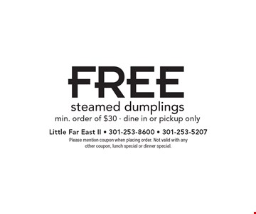 FREE steamed dumplings. Min. order of $30. Dine in or pickup only. Please mention coupon when placing order. Not valid with any other coupon, lunch special or dinner special.