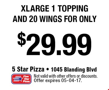 $29.99 xlarge 1 topping and 20 wings FOR ONLY. Not valid with other offers or discounts. Offer expires 05-04-17.