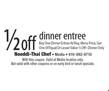 1/2 off dinner entree Buy One Dinner Entree At Reg. Menu Price, Get One Of Equal Or Lesser Value 1/2 Off - Dinner Only. With this coupon. Valid at Media location only. Not valid with other coupons or on early bird or lunch specials.