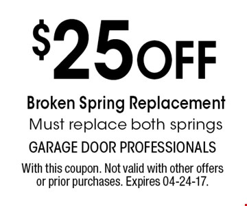$25 Off Broken Spring Replacement Must replace both springs. With this coupon. Not valid with other offers or prior purchases. Expires 04-24-17.