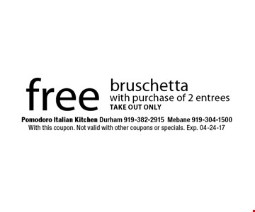 free bruschettawith purchase of 2 entreestake out only. Pomodoro Italian Kitchen Durham 919-382-2915Mebane 919-304-1500With this coupon. Not valid with other coupons or specials. Exp. 04-24-17