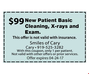 $99 New Patient Basic Cleaning, Xrays and Exam. Offer not valid with insurance. With this coupon, only 1 per patient. Not valid with other offers or prior services. Expires 04-24-17