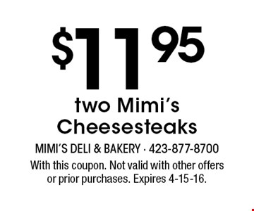 $11.95 two Mimi's Cheesesteaks. With this coupon. Not valid with other offersor prior purchases. Expires 4-15-16.