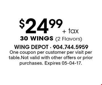 $24.99+ tax 30 WINGS (2 Flavors). One coupon per customer per visit per table.Not valid with other offers or prior purchases. Expires 05-04-17.