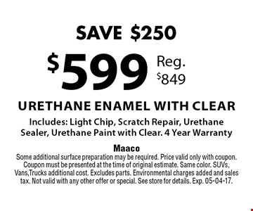 $599 Urethane Enamel with Clear Includes: Light Chip, Scratch Repair, Urethane Sealer, Urethane Paint with Clear. 4 Year Warranty. Maaco Some additional surface preparation may be required. Price valid only with coupon. Coupon must be presented at the time of original estimate. Same color. SUVs, Vans, Trucks additional cost. Excludes parts. Environmental charges added and sales tax. Not valid with any other offer or special. See store for details. Exp. 05-04-17.
