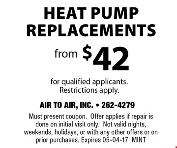 Heat Pump Replacements from$42for qualified applicants.Restrictions apply. . Must present coupon.Offer applies if repair is done on initial visit only.Not valid nights, weekends, holidays, or with any other offers or on prior purchases. Expires 05-04-17MINT