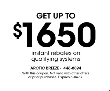 $1650 GET UP TOinstant rebates onqualifying systems . With this coupon. Not valid with other offers or prior purchases. Expires 5-04-17.