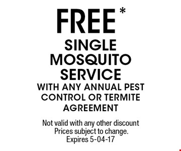 FREE * SINGLE MOSQUITO SERVICE WITH ANY ANNUAL PEST CONTROL OR TERMITE AGREEMENT. Not valid with any other discount Prices subject to change.Expires 5-04-17