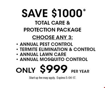 ONLY $999 per year SAVE $1000* Total Care & Protection package CHOOSE ANY 3:- ANNUAL PEST CONTROL- TERMITE ELIMINATION & CONTROL- ANNUAL LAWN CARE- ANNUAL MOSQUITO CONTROL . Start up fee may apply. Expires 5-04-17.