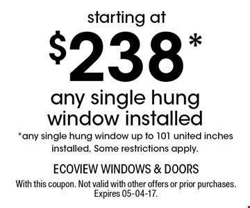 $238* any single hung window installed *any single hung window up to 101 united inches installed, Some restrictions apply.. With this coupon. Not valid with other offers or prior purchases. Expires 05-04-17.