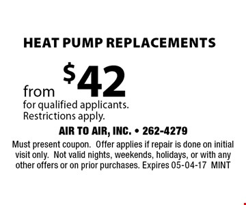 Heat Pump Replacementsfrom$42for qualified applicants.Restrictions apply.. Must present coupon.Offer applies if repair is done on initial visit only.Not valid nights, weekends, holidays, or with any other offers or on prior purchases. Expires 05-04-17MINT
